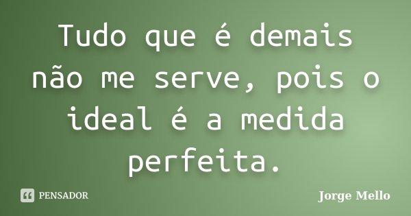 Tudo que é demais não me serve, pois o ideal é a medida perfeita.... Frase de Jorge Mello.