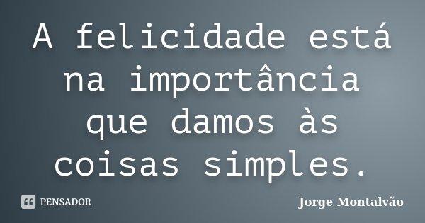 A felicidade está na importância que damos às coisas simples.... Frase de Jorge Montalvão.