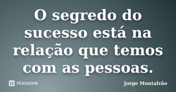 O segredo do sucesso está na relação que temos com as pessoas.... Frase de Jorge Montalvão.