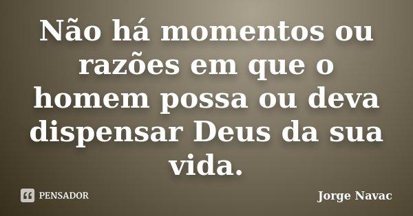 Não há momentos ou razões em que o homem possa ou deva dispensar Deus da sua vida.... Frase de Jorge Navac.