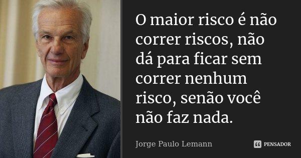 O maior risco é não correr riscos, não dá para ficar sem correr nenhum risco, senão você não faz nada.... Frase de Jorge Paulo Lemann.