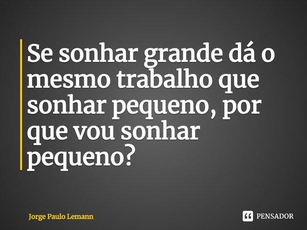 Se sonhar grande dá o mesmo trabalho que sonhar pequeno, por que vou sonhar pequeno?... Frase de Jorge Paulo Lemann.