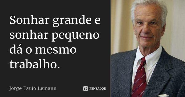 Sonhar grande e sonhar pequeno dá o mesmo trabalho.... Frase de Jorge Paulo Lemann.