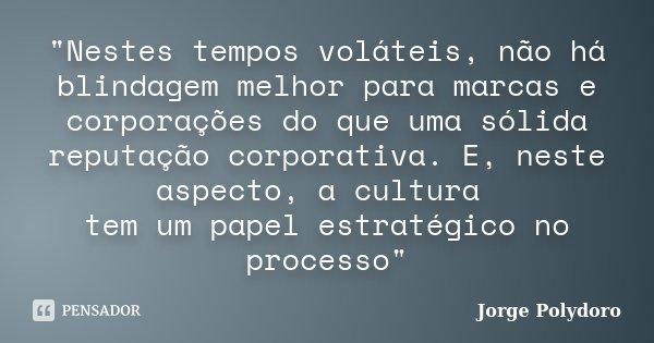 """""""Nestes tempos voláteis, não há blindagem melhor para marcas e corporações do que uma sólida reputação corporativa. E, neste aspecto, a cultura tem um pape... Frase de Jorge Polydoro."""