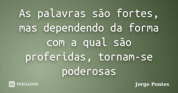 As palavras são fortes, mas dependendo da forma com a qual são proferidas, tornam-se poderosas... Frase de Jorge Pontes.