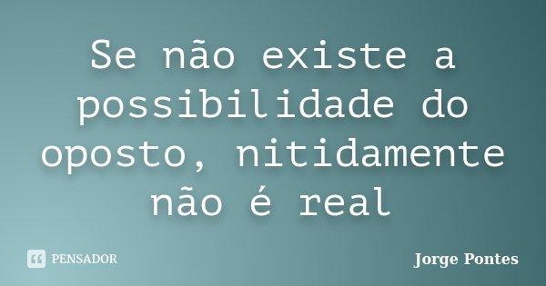 Se não existe a possibilidade do oposto, nitidamente não é real... Frase de Jorge Pontes.