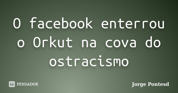 O facebook enterrou o Orkut na cova do ostracismo... Frase de Jorge Pontesd.