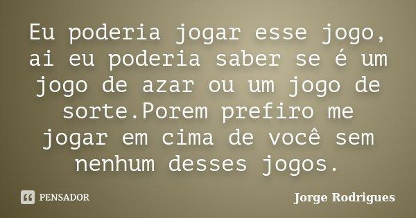 Eu poderia jogar esse jogo, ai eu poderia saber se é um jogo de azar ou um jogo de sorte.Porem prefiro me jogar em cima de você sem nenhum desses jogos.... Frase de Jorge Rodrigues.