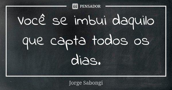 Você se imbui daquilo que capta todos os dias.... Frase de Jorge Sabongi.