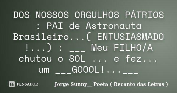 DOS NOSSOS ORGULHOS PÁTRIOS : PAI de Astronauta Brasileiro...( ENTUSIASMADO !...) : ___ Meu FILHO/A chutou o SOL ... e fez... um ___GOOOL!...___... Frase de Jorge Sunny__ Poeta ( Recanto das Letras ).