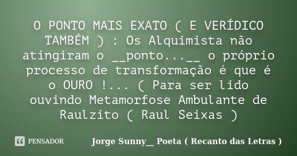 O PONTO MAIS EXATO ( E VERÍDICO TAMBÉM ) : Os Alquimista não atingiram o __ponto...__ o próprio processo de transformação é que é o OURO !... ( Para ser lido ou... Frase de Jorge Sunny__ Poeta ( Recanto das Letras ).
