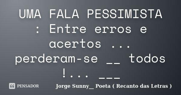 UMA FALA PESSIMISTA : Entre erros e acertos ... perderam-se __ todos !... ___... Frase de Jorge Sunny__ Poeta ( Recanto das Letras ).