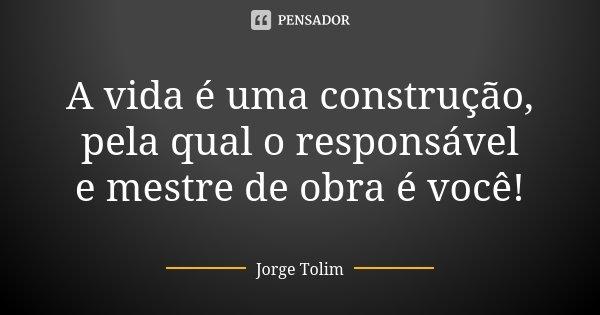 A vida é uma construção, pela qual o responsável e mestre de obra é você!... Frase de Jorge Tolim.