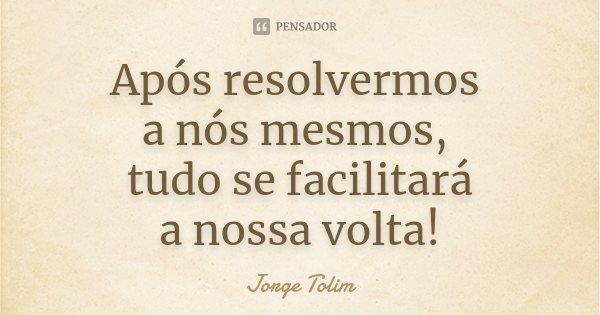 Após resolvermos a nós mesmos, tudo se facilitará a nossa volta!... Frase de Jorge Tolim.