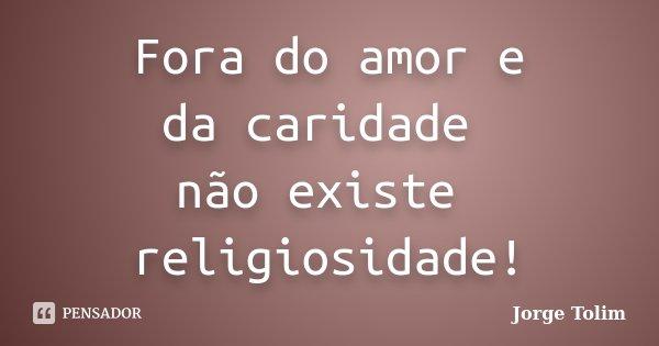 Fora do amor e da caridade não existe religiosidade!... Frase de Jorge Tolim.