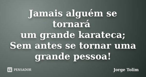Jamais alguém se tornará um grande karateca; Sem antes se tornar uma grande pessoa!... Frase de Jorge Tolim.