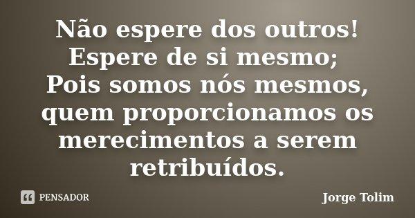 Não espere dos outros! Espere de si mesmo; Pois somos nós mesmos, quem proporcionamos os merecimentos a serem retribuídos.... Frase de Jorge Tolim.