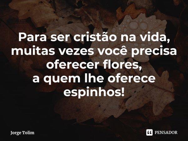 Para ser cristão na vida, muitas vezesvocê precisa oferecer flores, a quem lhe oferece espinhos!... Frase de Jorge Tolim.