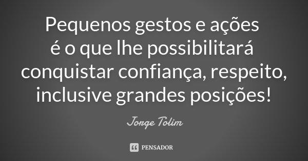 Pequenos gestos e ações é o que lhe possibilitará conquistar confiança, respeito, inclusive grandes posições!... Frase de Jorge Tolim.
