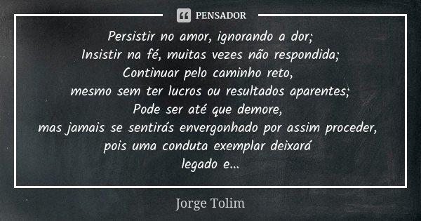 Persistir no amor, ignorando a dor; Insistir na fé, muitas vezes não respondida; Continuar pelo caminho reto, mesmo sem ter lucros ou resultados aparentes; Pode... Frase de Jorge Tolim.