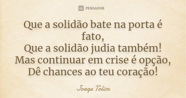 Que a solidão bate na porta é fato, Que a solidão judia também! Mas continuar em crise é opção, Dê chances ao teu coração!... Frase de Jorge Tolim.