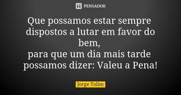 Que possamos estar sempre dispostos a lutar em favor do bem, para que um dia mais tarde possamos dizer: Valeu a Pena!... Frase de Jorge Tolim.