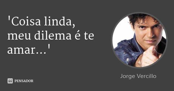 'Coisa linda, meu dilema é te amar...'... Frase de Jorge Vercillo.