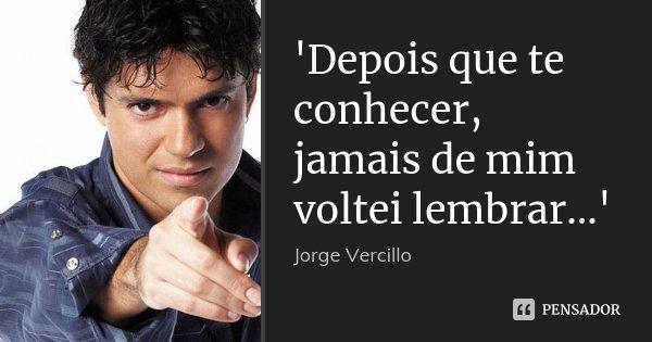 'Depois que te conhecer, jamais de mim voltei lembrar...'... Frase de Jorge Vercillo.