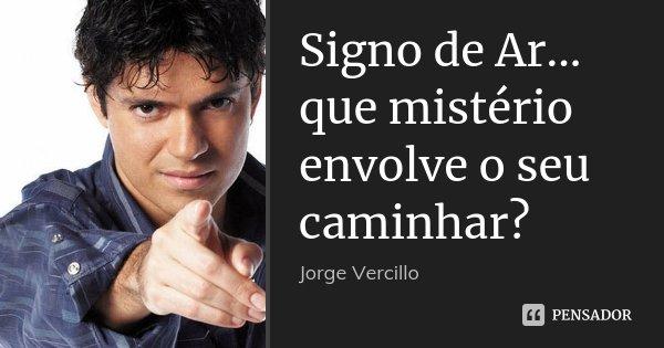 Signo de Ar... que mistério envolve o seu caminhar?... Frase de Jorge Vercillo.