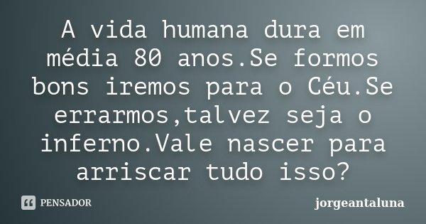 A vida humana dura em média 80 anos.Se formos bons iremos para o Céu.Se errarmos,talvez seja o inferno.Vale nascer para arriscar tudo isso?... Frase de Jorgeantaluna.