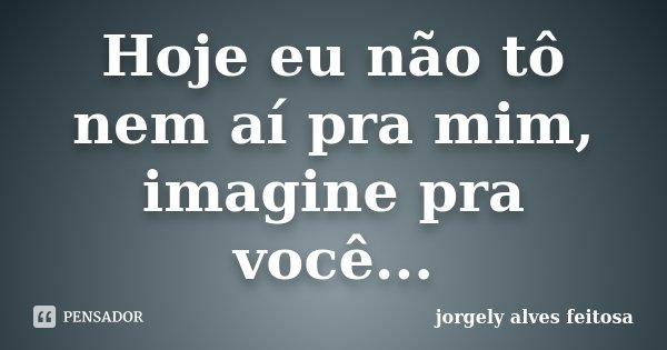 Hoje Eu Não Tô Nem Ai Pra Mim Imagine Jorgely Alves Feitosa