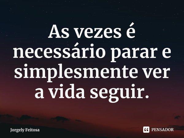 As vezes é necessário parar e simplesmente ver a vida seguir.... Frase de Jorgely Feitosa.