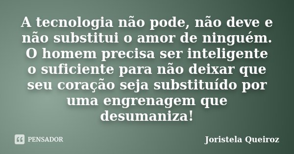A tecnologia não pode, não deve e não substitui o amor de ninguém. O homem precisa ser inteligente o suficiente para não deixar que seu coração seja substituído... Frase de Joristela Queiroz.