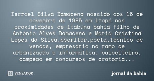 Isrrael Silva Damaceno nascido aos 16 de novembro de 1985 em itapé nas proximidades de itabuna bahia filho de Antonio Alves Damaceno e Maria Cristina Lopes da S... Frase de jornal da bahia.
