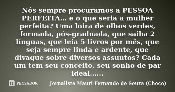 Nós sempre procuramos a PESSOA PERFEITA… e o que seria a mulher perfeita? Uma loira de olhos verdes, formada, pós-graduada, que saiba 2 línguas, que leia 5 livr... Frase de Jornalista Mauri Fernando de Souza (Choco).