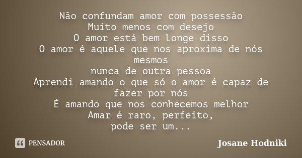 Não confundam amor com possessão Muito menos com desejo O amor está bem longe disso O amor é aquele que nos aproxima de nós mesmos nunca de outra pessoa Aprendi... Frase de Josane Hodniki.