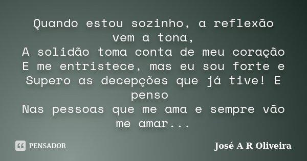 Quando estou sozinho, a reflexão vem a tona, A solidão toma conta de meu coração E me entristece, mas eu sou forte e Supero as decepções que já tive! E penso Na... Frase de José A R Oliveira.
