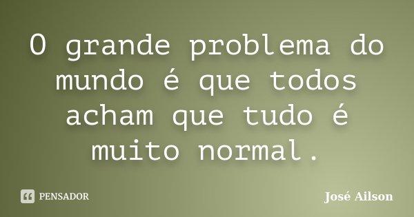 O grande problema do mundo é que todos acham que tudo é muito normal.... Frase de José Ailson.