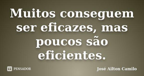 Muitos conseguem ser eficazes, mas poucos são eficientes.... Frase de José Ailton Camilo.