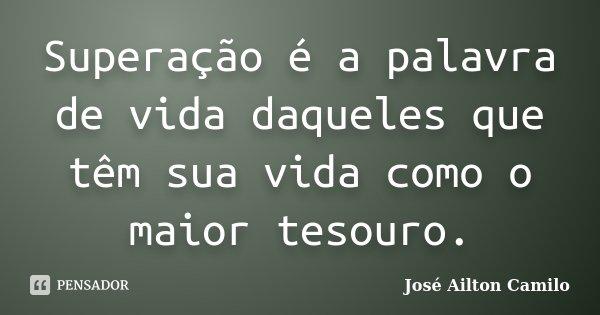 Superação é a palavra de vida daqueles que têm sua vida como o maior tesouro.... Frase de José Ailton Camilo.