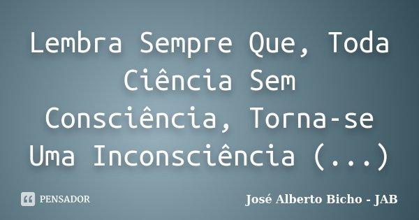 Lembra Sempre Que, Toda Ciência Sem Consciência, Torna-se Uma Inconsciência (...)... Frase de José Alberto Bicho - JAB.