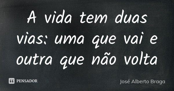 A vida tem duas vias: uma que vai e outra que não volta... Frase de José Alberto Braga.
