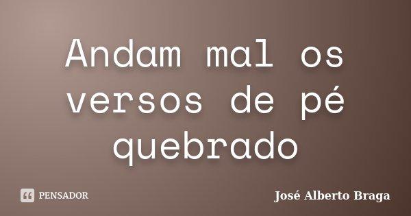 Andam mal os versos de pé quebrado... Frase de José Alberto Braga.