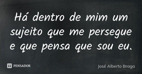 Há dentro de mim um sujeito que me persegue e que pensa que sou eu.... Frase de José Alberto Braga.