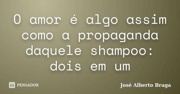 O amor é algo assim como a propaganda daquele shampoo: dois em um... Frase de José Alberto Braga.