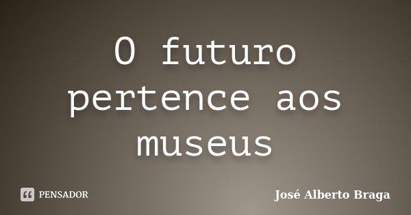 O futuro pertence aos museus... Frase de José Alberto Braga.