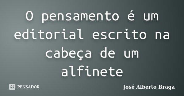 O pensamento é um editorial escrito na cabeça de um alfinete... Frase de José Alberto Braga.