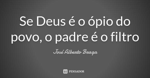 Se Deus é o ópio do povo, o padre é o filtro... Frase de José Alberto Braga.