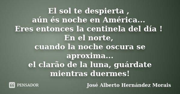 El sol te despierta , aún és noche en América... Eres entonces la centinela del día ! En el norte, cuando la noche oscura se aproxima... el clarão de la luna, g... Frase de José Alberto Hernández Morais.