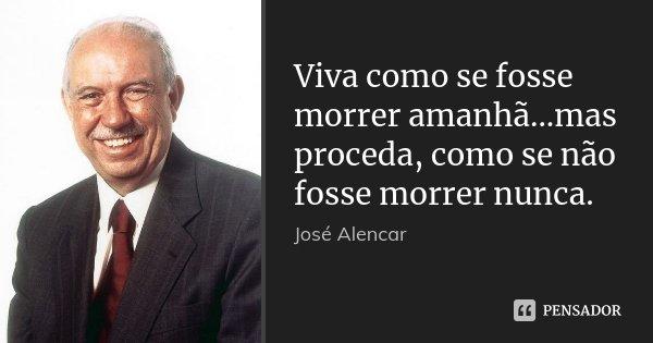 Viva como se fosse morrer amanhã...mas proceda, como se não fosse morrer nunca.... Frase de Jose Alencar.